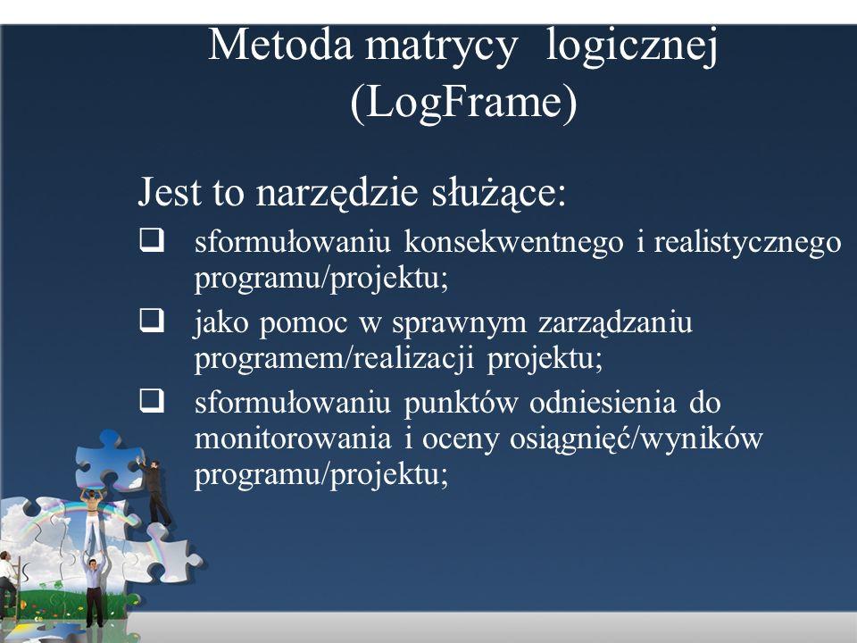 Metoda matrycy logicznej (LogFrame) Jest to narzędzie służące: sformułowaniu konsekwentnego i realistycznego programu/projektu; jako pomoc w sprawnym