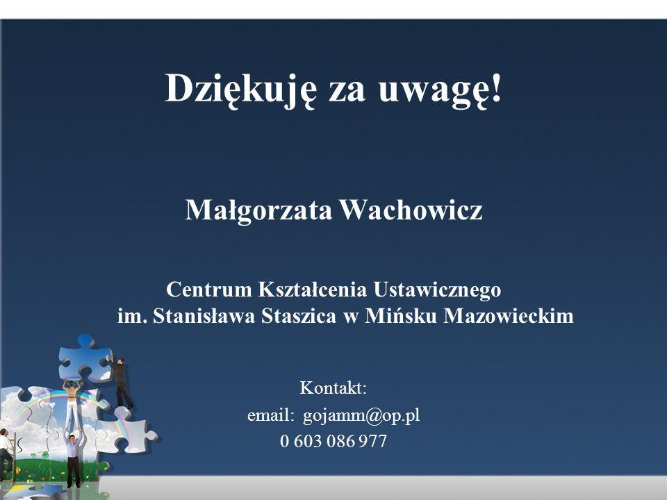 Dziękuję za uwagę! Małgorzata Wachowicz Centrum Kształcenia Ustawicznego im. Stanisława Staszica w Mińsku Mazowieckim Kontakt: email: gojamm@op.pl 0 6