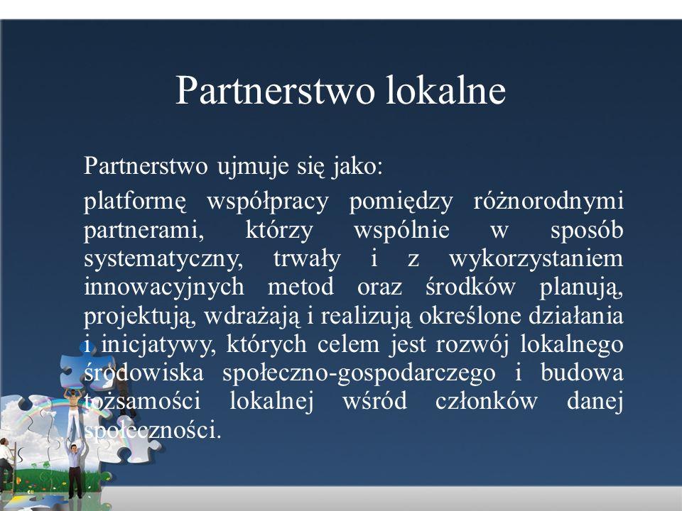 Partnerstwo lokalne Partnerstwo ujmuje się jako: platformę współpracy pomiędzy różnorodnymi partnerami, którzy wspólnie w sposób systematyczny, trwały