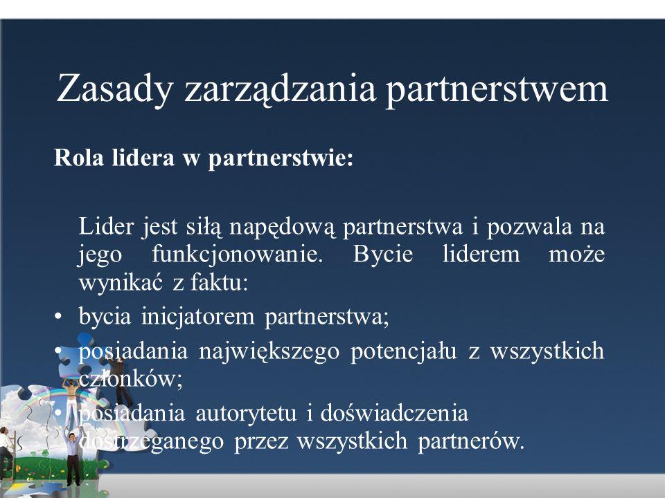 Zasady zarządzania partnerstwem Rola lidera w partnerstwie: Lider jest siłą napędową partnerstwa i pozwala na jego funkcjonowanie. Bycie liderem może