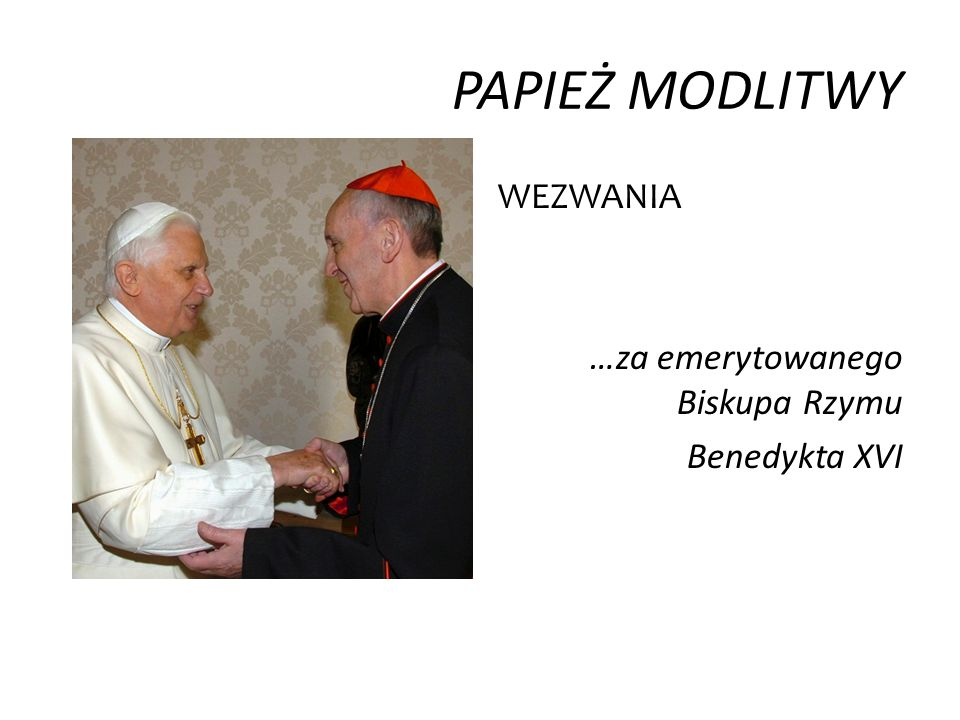 PAPIEŻ MODLITWY WEZWANIA …za emerytowanego Biskupa Rzymu Benedykta XVI