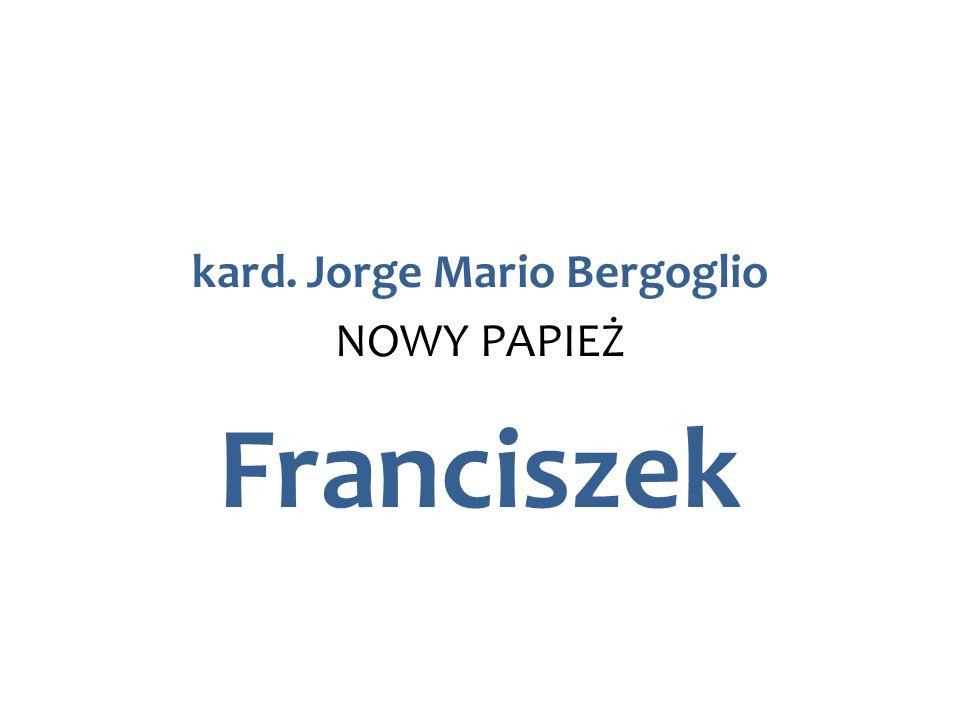 kard. Jorge Mario Bergoglio NOWY PAPIEŻ Franciszek