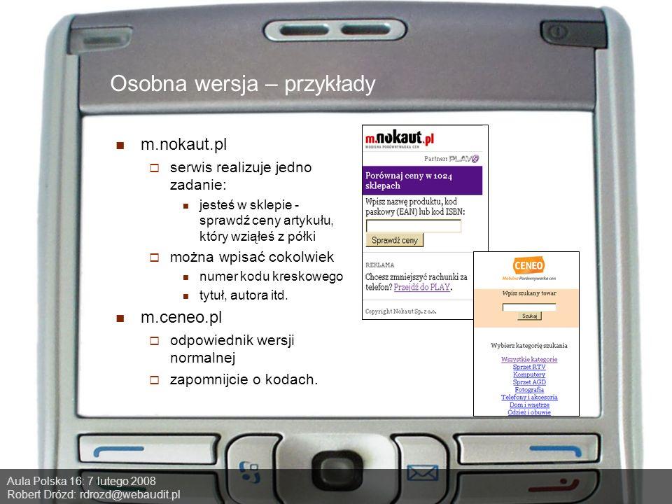 Aula Polska 16: 7 lutego 2008 Robert Drózd: rdrozd@webaudit.pl Osobna wersja – przykłady m.nokaut.pl serwis realizuje jedno zadanie: jesteś w sklepie - sprawdź ceny artykułu, który wziąłeś z półki można wpisać cokolwiek numer kodu kreskowego tytuł, autora itd.