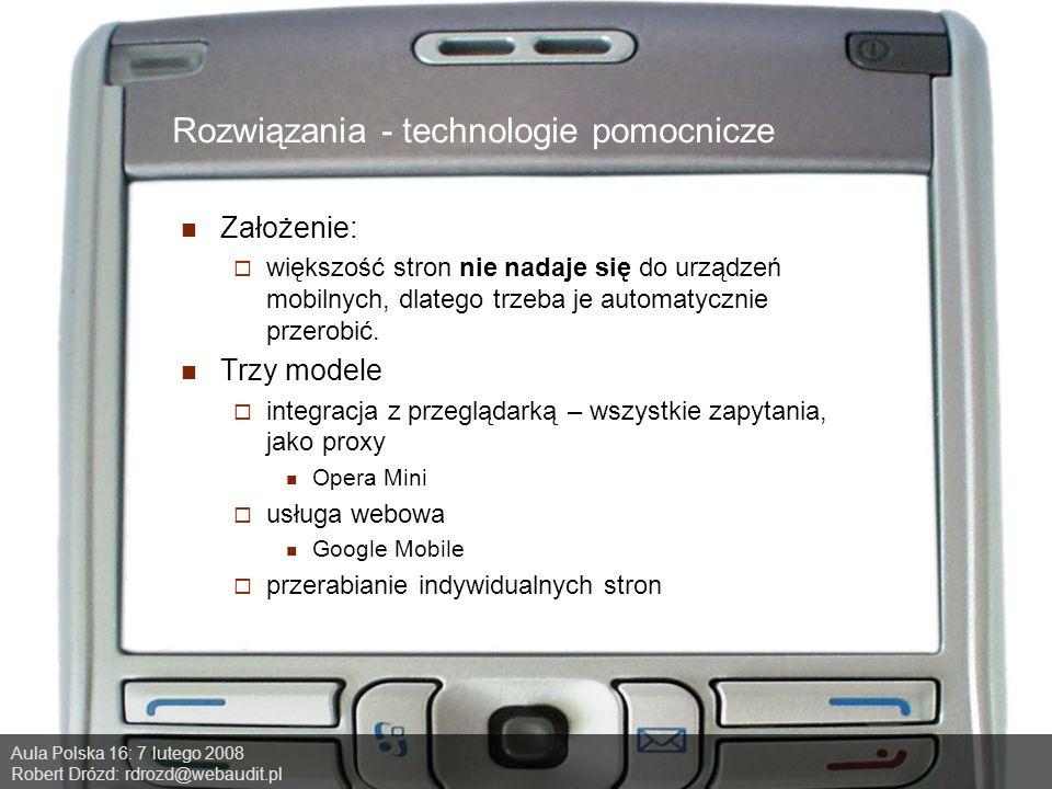 Aula Polska 16: 7 lutego 2008 Robert Drózd: rdrozd@webaudit.pl Rozwiązania - technologie pomocnicze Założenie: większość stron nie nadaje się do urządzeń mobilnych, dlatego trzeba je automatycznie przerobić.