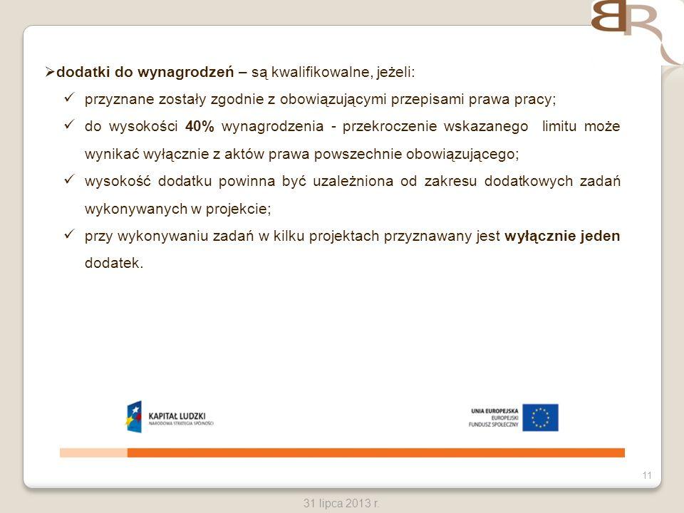 11 31 lipca 2013 r. dodatki do wynagrodzeń – są kwalifikowalne, jeżeli: przyznane zostały zgodnie z obowiązującymi przepisami prawa pracy; do wysokośc