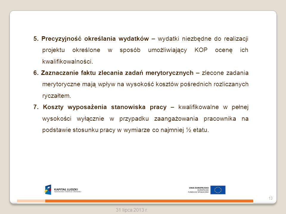 31 lipca 2013 r. 13 5. Precyzyjność określania wydatków – wydatki niezbędne do realizacji projektu określone w sposób umożliwiający KOP ocenę ich kwal