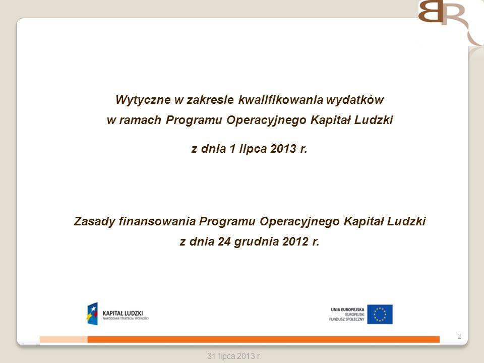 2 31 lipca 2013 r. Wytyczne w zakresie kwalifikowania wydatków w ramach Programu Operacyjnego Kapitał Ludzki z dnia 1 lipca 2013 r. Zasady finansowani