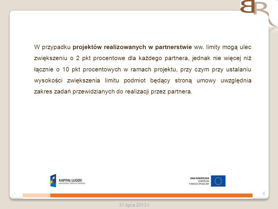6 31 lipca 2013 r. W przypadku projektów realizowanych w partnerstwie ww. limity mogą ulec zwiększeniu o 2 pkt procentowe dla każdego partnera, jednak