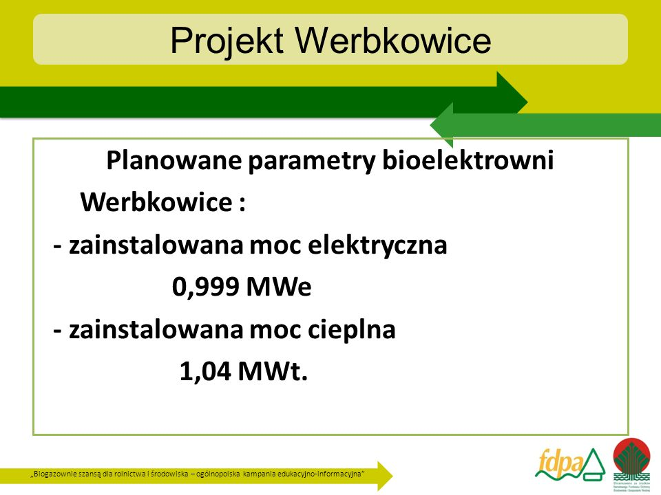 Biogazownie szansą dla rolnictwa i środowiska – ogólnopolska kampania edukacyjno-informacyjna Projekt Werbkowice Operator w trakcie prowadzonego procesu uzyskania decyzji środowiskowej oraz przygotowywania dokumentacji projektowej budowlanej uzyskał wymagane prawem decyzje, a mianowicie : - warunki przyłączenia do sieci wodociągowej i kanalizacyjnej, - warunki przyłączenia do sieci dystrybucyjnej - operatora PGE SA Dystrybucja Zamość, - zezwolenie na budowę zjazdu publicznego drogi krajowej nr 74 przebiegającej od strony południowej przedsięwzięcia.