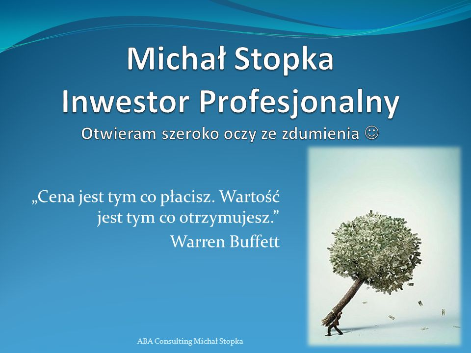 Cena jest tym co płacisz. Wartość jest tym co otrzymujesz. Warren Buffett ABA Consulting Michał Stopka1