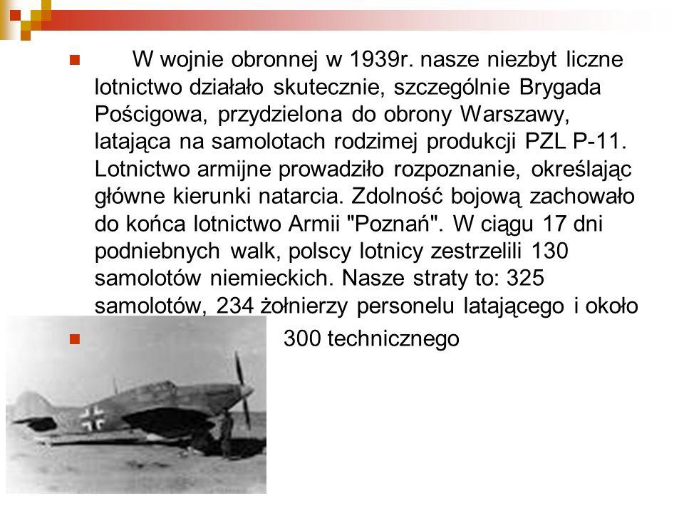W wojnie obronnej w 1939r. nasze niezbyt liczne lotnictwo działało skutecznie, szczególnie Brygada Pościgowa, przydzielona do obrony Warszawy, latając