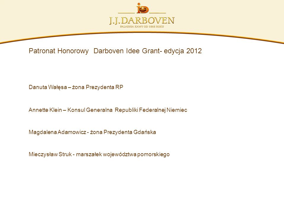 Patronat Honorowy Darboven Idee Grant- edycja 2012 Danuta Wałęsa – żona Prezydenta RP Annette Klein – Konsul Generalna Republiki Federalnej Niemiec Ma