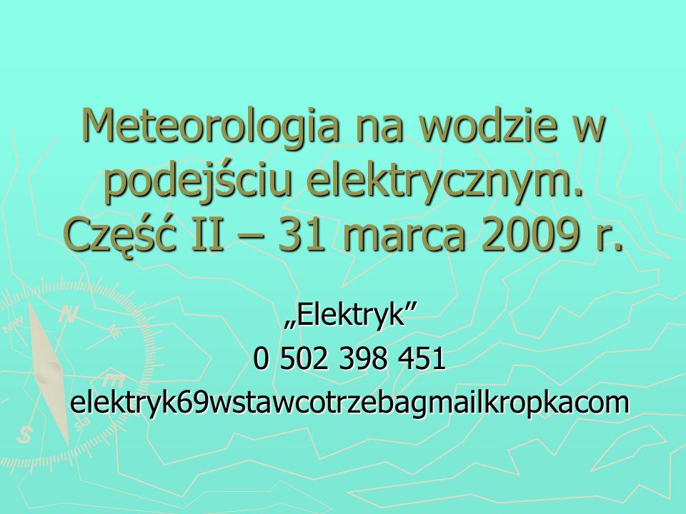 Meteorologia na wodzie w podejściu elektrycznym. Część II – 31 marca 2009 r. Elektryk 0 502 398 451 elektryk69wstawcotrzebagmailkropkacom