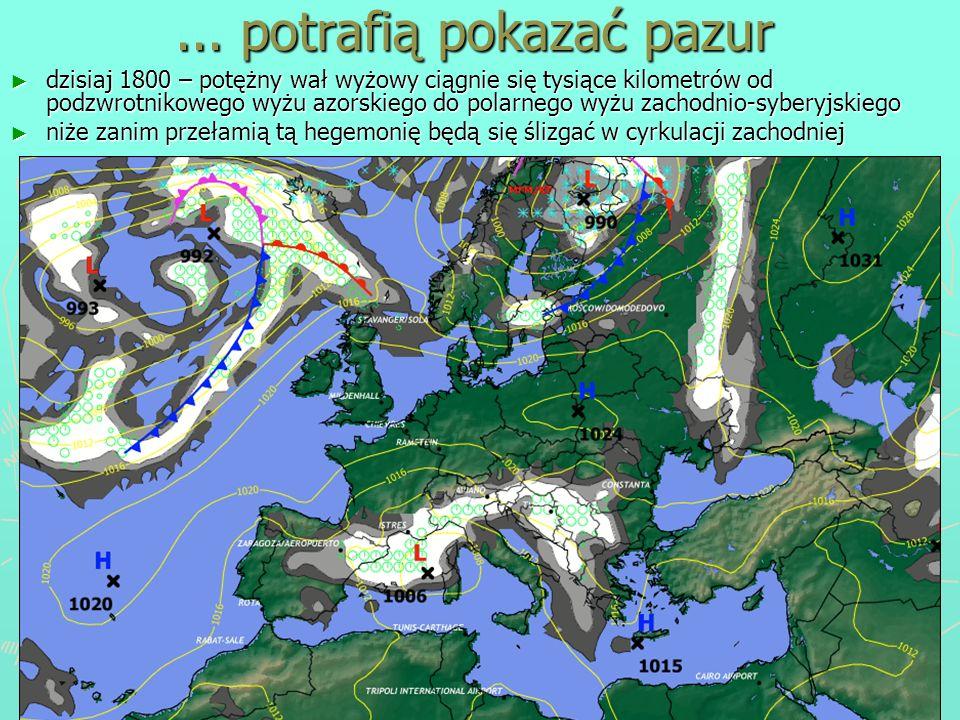 ... potrafią pokazać pazur dzisiaj 1800 – potężny wał wyżowy ciągnie się tysiące kilometrów od podzwrotnikowego wyżu azorskiego do polarnego wyżu zach
