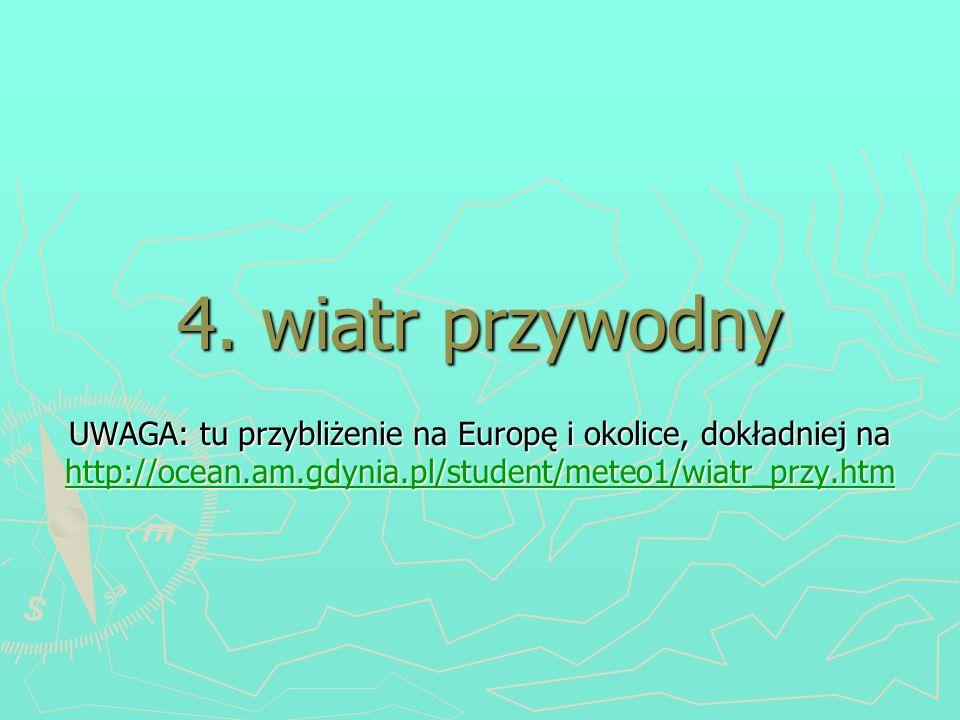 4. wiatr przywodny UWAGA: tu przybliżenie na Europę i okolice, dokładniej na http://ocean.am.gdynia.pl/student/meteo1/wiatr_przy.htm http://ocean.am.g
