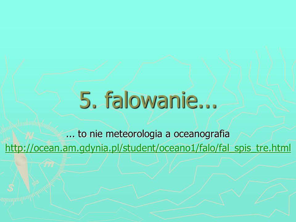 5. falowanie...... to nie meteorologia a oceanografia http://ocean.am.gdynia.pl/student/oceano1/falo/fal_spis_tre.html