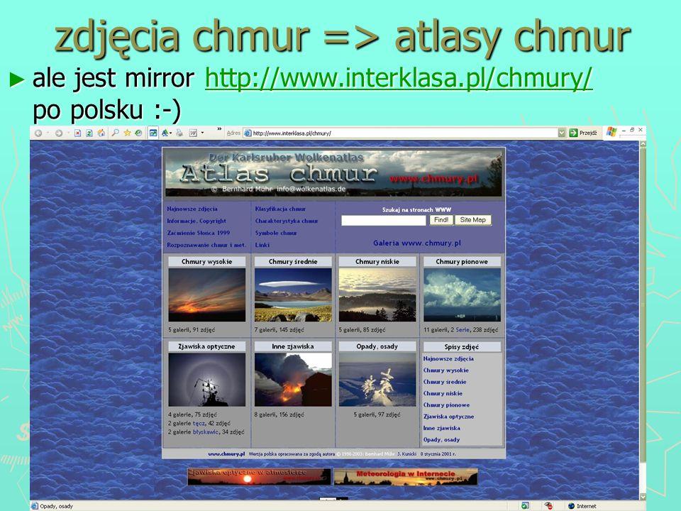 zdjęcia chmur => atlasy chmur ale jest mirror http://www.interklasa.pl/chmury/ po polsku :-) ale jest mirror http://www.interklasa.pl/chmury/ po polsk