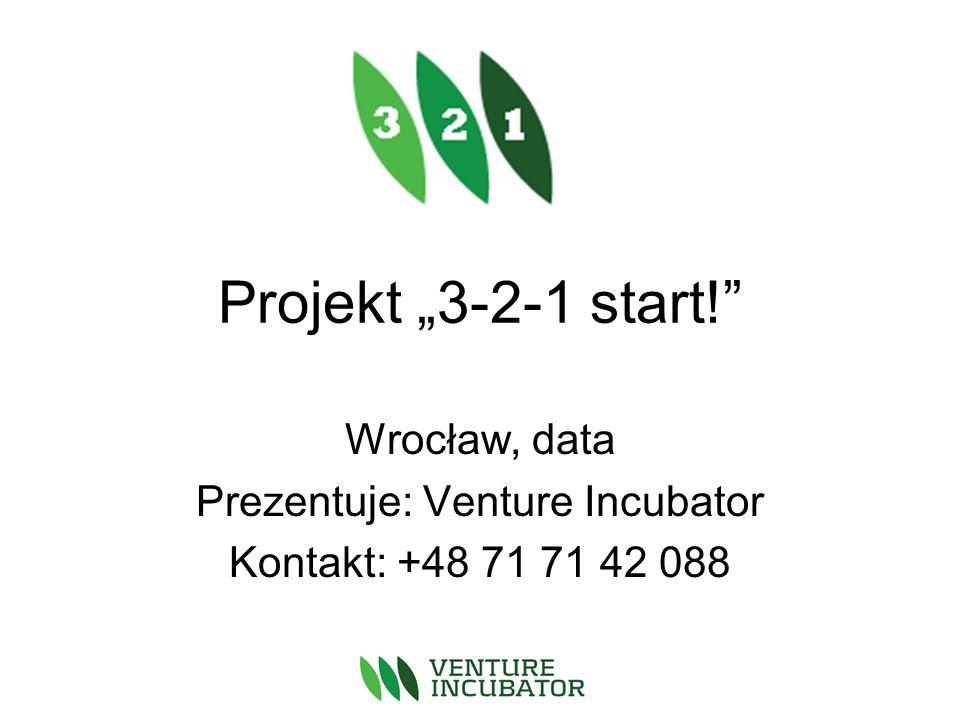 Projekt 3-2-1 start! Wrocław, data Prezentuje: Venture Incubator Kontakt: +48 71 71 42 088