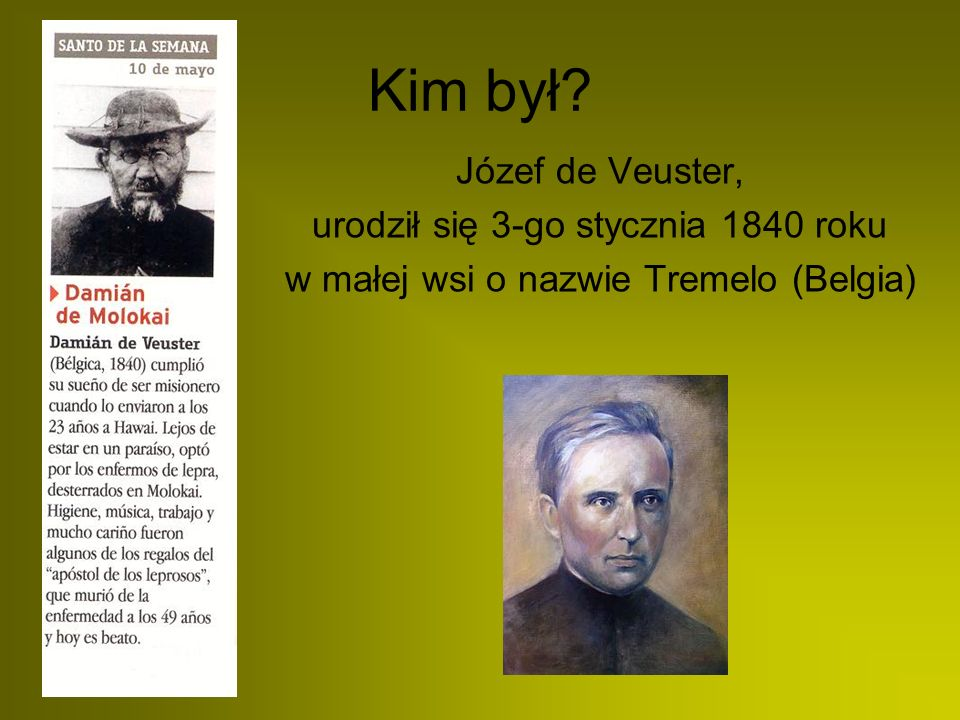 Kim był? Józef de Veuster, urodził się 3-go stycznia 1840 roku w małej wsi o nazwie Tremelo (Belgia)