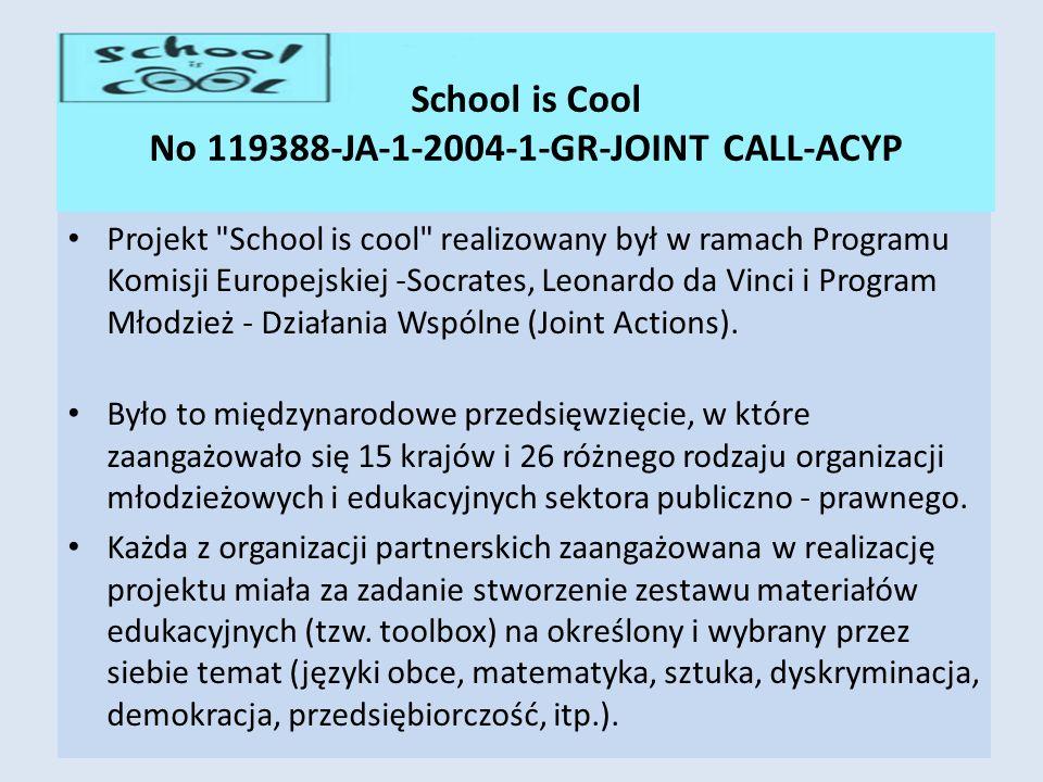 School is Cool No 119388-JA-1-2004-1-GR-JOINT CALL-ACYP Projekt School is cool realizowany był w ramach Programu Komisji Europejskiej -Socrates, Leonardo da Vinci i Program Młodzież - Działania Wspólne (Joint Actions).