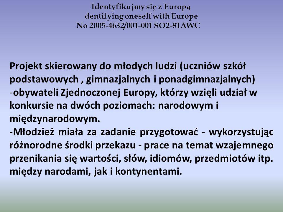 Identyfikujmy się z Europą dentifying oneself with Europe No 2005-4632/001-001 SO2-81AWC Projekt skierowany do młodych ludzi (uczniów szkół podstawowych, gimnazjalnych i ponadgimnazjalnych) -obywateli Zjednoczonej Europy, którzy wzięli udział w konkursie na dwóch poziomach: narodowym i międzynarodowym.