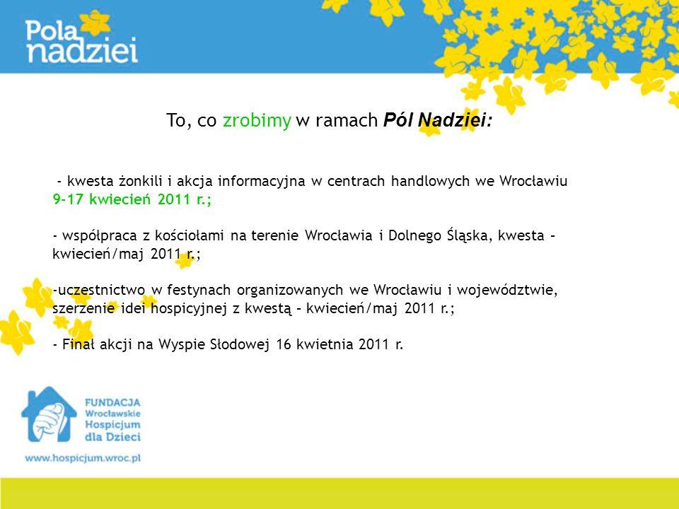 To, co zrobimy w ramach Pól Nadziei: - kwesta żonkili i akcja informacyjna w centrach handlowych we Wrocławiu 9-17 kwiecień 2011 r.; - współpraca z ko