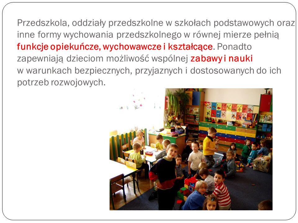 Przedszkola, oddziały przedszkolne w szkołach podstawowych oraz inne formy wychowania przedszkolnego w równej mierze pełnią funkcje opiekuńcze, wychow