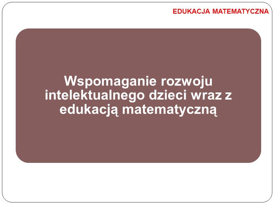 Wspomaganie rozwoju intelektualnego dzieci wraz z edukacją matematyczną EDUKACJA MATEMATYCZNA