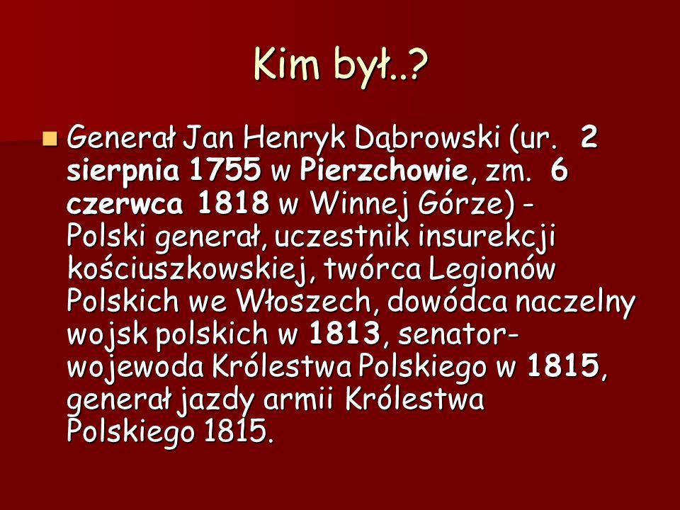 Kim był..? Generał Jan Henryk Dąbrowski (ur. 2 sierpnia 1755 w Pierzchowie, zm. 6 czerwca 1818 w Winnej Górze) - Polski generał, uczestnik insurekcji