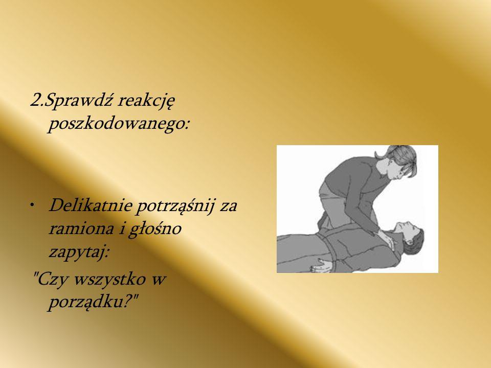 3.Jeżeli reaguje: a)Zostaw poszkodowanego w pozycji, w której go zastałeś, o ile nie zagraża mu żadne niebezpieczeństwo b)Dowiedz się jak najwięcej o stanie poszkodowanego i wezwij pomoc, jeśli będzie potrzebna, l regularnie oceniaj jego stan.