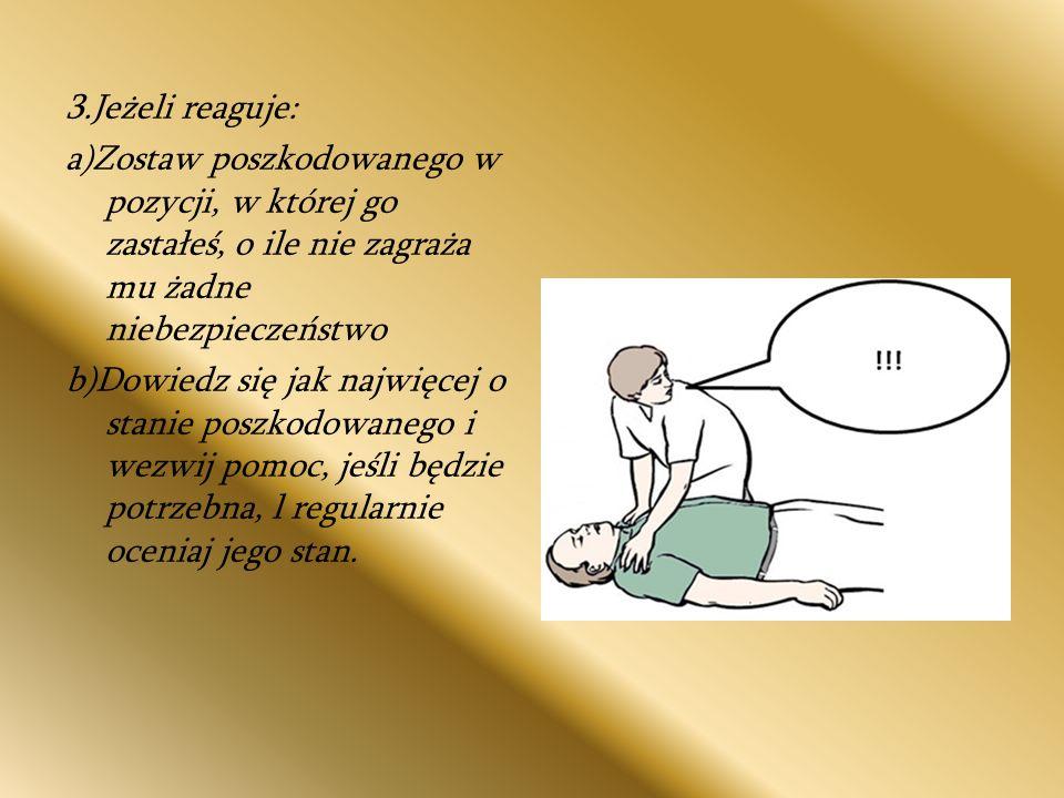 Jeżeli nie reaguje: głośno zawołaj o pomoc, odwróć poszkodowanego na plecy, a następnie udrożnij jego drogi oddechowe, wykonując odgięcie głowy i uniesienie żuchwy