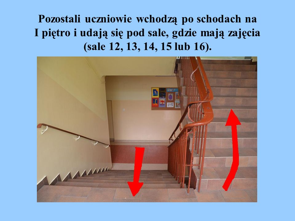 Pozostali uczniowie wchodzą po schodach na I piętro i udają się pod sale, gdzie mają zajęcia (sale 12, 13, 14, 15 lub 16).