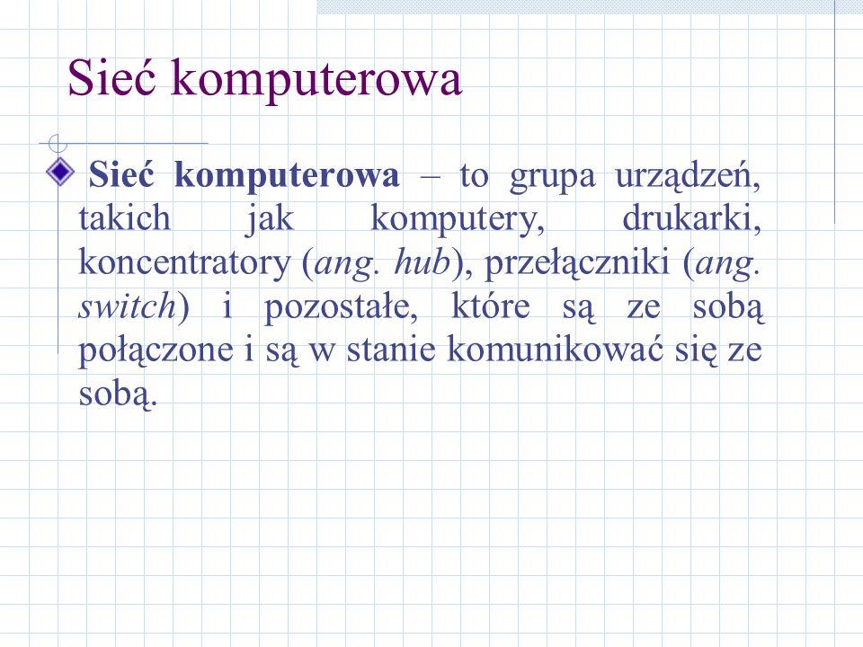 Sieć komputerowa Sieć komputerowa – to grupa urządzeń, takich jak komputery, drukarki, koncentratory (ang. hub), przełączniki (ang. switch) i pozostał
