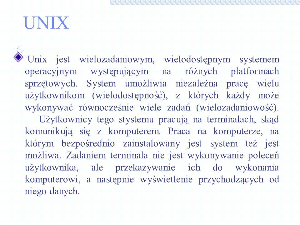 UNIX Unix jest wielozadaniowym, wielodostępnym systemem operacyjnym występującym na różnych platformach sprzętowych. System umożliwia niezależna pracę