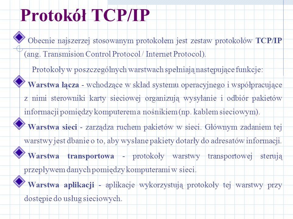 Protokół TCP/IP Obecnie najszerzej stosowanym protokołem jest zestaw protokołów TCP/IP (ang. Transmision Control Protocol / Internet Protocol). Protok