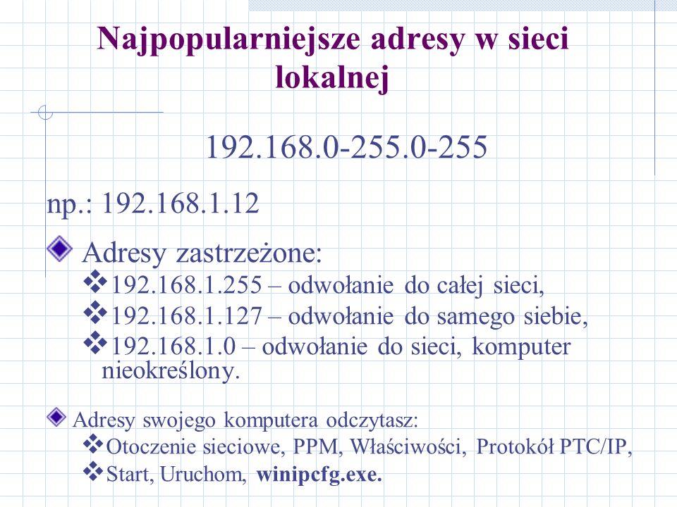 Najpopularniejsze adresy w sieci lokalnej 192.168.0-255.0-255 np.: 192.168.1.12 Adresy zastrzeżone: 192.168.1.255 – odwołanie do całej sieci, 192.168.