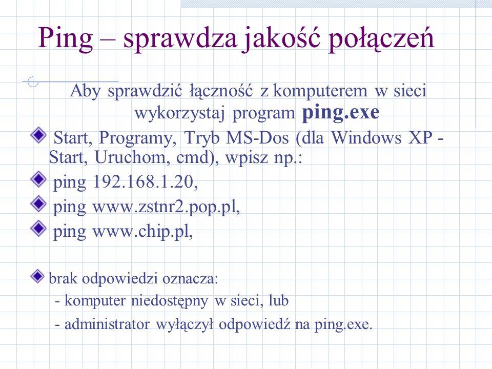 Ping – sprawdza jakość połączeń Aby sprawdzić łączność z komputerem w sieci wykorzystaj program ping.exe Start, Programy, Tryb MS-Dos (dla Windows XP