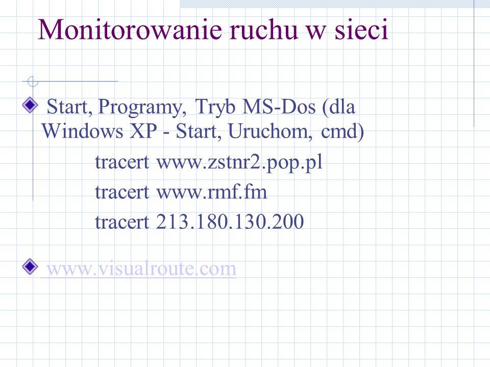 Monitorowanie ruchu w sieci Start, Programy, Tryb MS-Dos (dla Windows XP - Start, Uruchom, cmd) tracert www.zstnr2.pop.pl tracert www.rmf.fm tracert 2