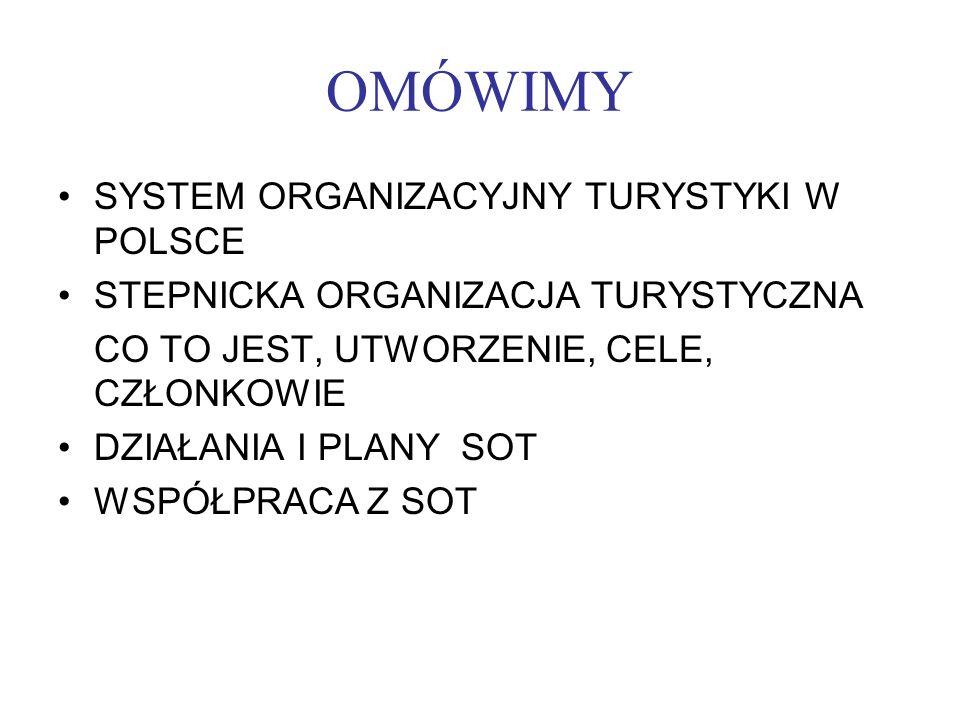 OMÓWIMY SYSTEM ORGANIZACYJNY TURYSTYKI W POLSCE STEPNICKA ORGANIZACJA TURYSTYCZNA CO TO JEST, UTWORZENIE, CELE, CZŁONKOWIE DZIAŁANIA I PLANY SOT WSPÓŁ