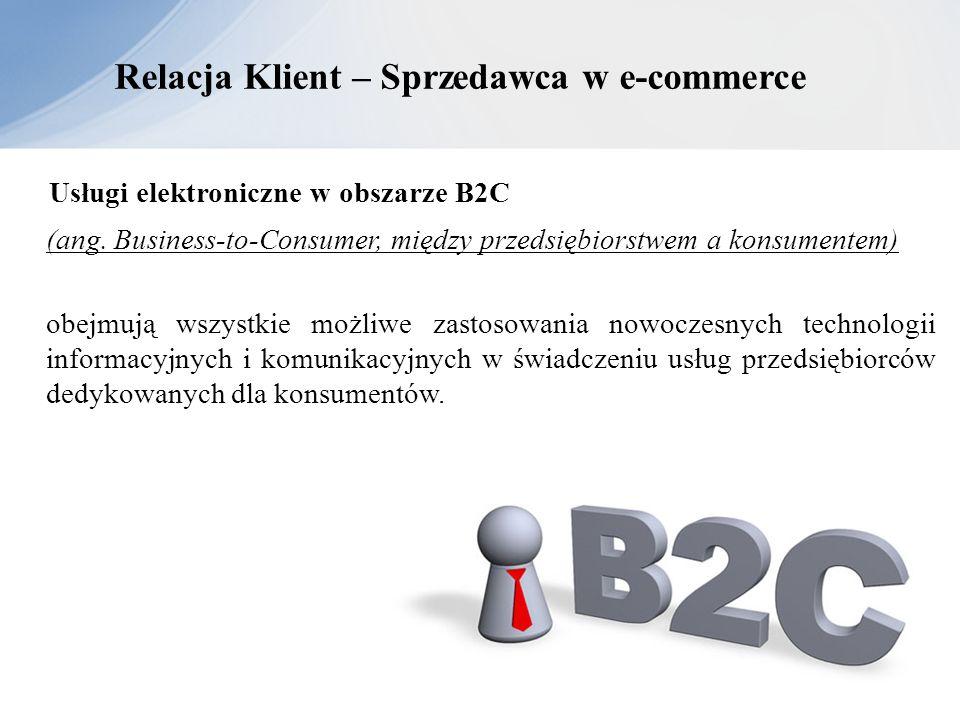 Relacja Klient – Sprzedawca w e-commerce Usługi elektroniczne w obszarze B2C (ang. Business-to-Consumer, między przedsiębiorstwem a konsumentem) obejm