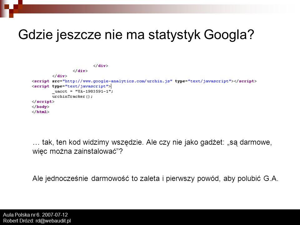 Aula Polska nr 6. 2007-07-12 Robert Drózd: rd@webaudit.pl Gdzie jeszcze nie ma statystyk Googla.
