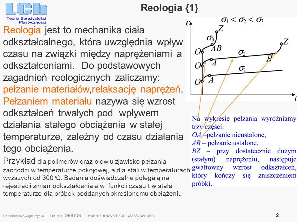 Politechnika Świętokrzyska, Leszek CHODOR Teoria sprężystości i plastyczności 2 Reologia {1} Reologia jest to mechanika ciała odkształcalnego, która u