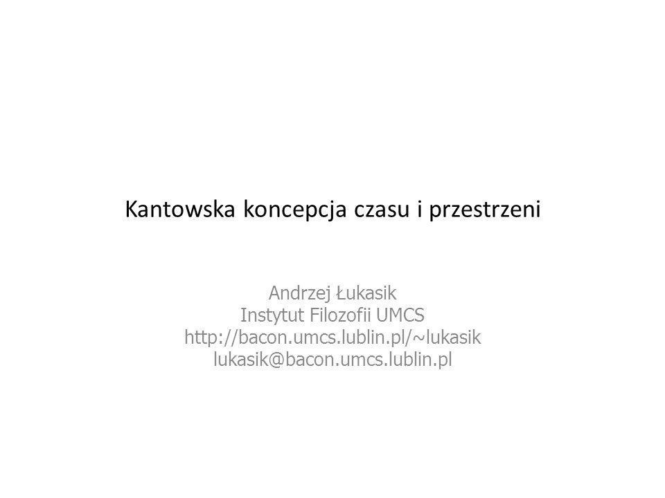 Kantowska koncepcja czasu i przestrzeni Andrzej Łukasik Instytut Filozofii UMCS http://bacon.umcs.lublin.pl/~lukasik lukasik@bacon.umcs.lublin.pl