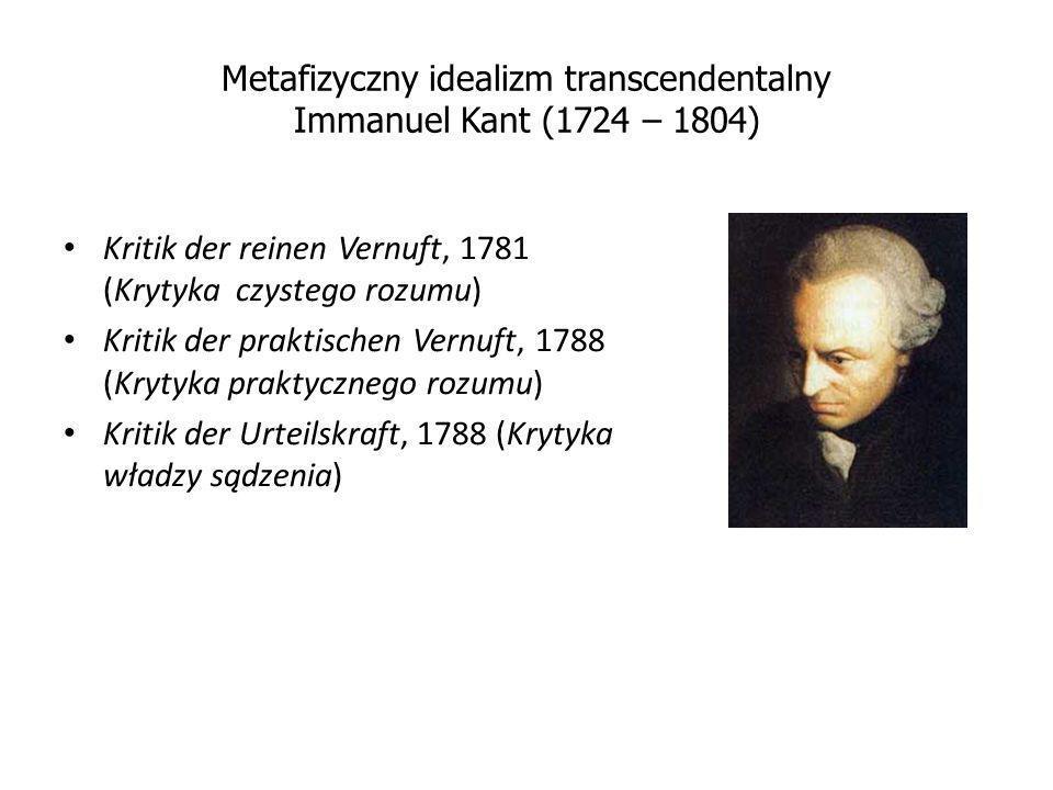 Metafizyczny idealizm transcendentalny Immanuel Kant (1724 – 1804) Kritik der reinen Vernuft, 1781 (Krytyka czystego rozumu) Kritik der praktischen Ve