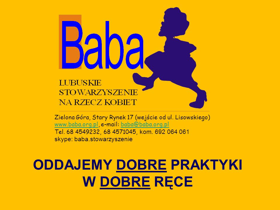 ODDAJEMY DOBRE PRAKTYKI W DOBRE RĘCE Zielona Góra, Stary Rynek 17 (wejście od ul. Lisowskiego) www.baba.org.plwww.baba.org.pl, e-mail: baba@baba.org.p