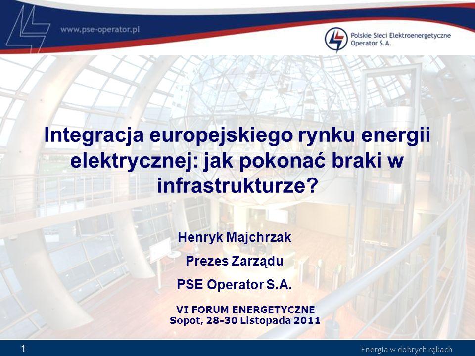 Energia w dobrych rękach 1 Integracja europejskiego rynku energii elektrycznej: jak pokonać braki w infrastrukturze? Henryk Majchrzak Prezes Zarządu P