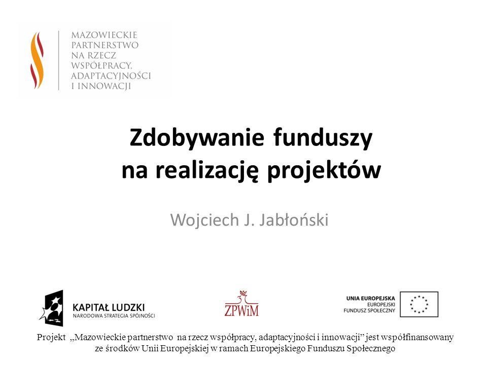 Zdobywanie funduszy na realizację projektów Wojciech J. Jabłoński Projekt Mazowieckie partnerstwo na rzecz współpracy, adaptacyjności i innowacji jest