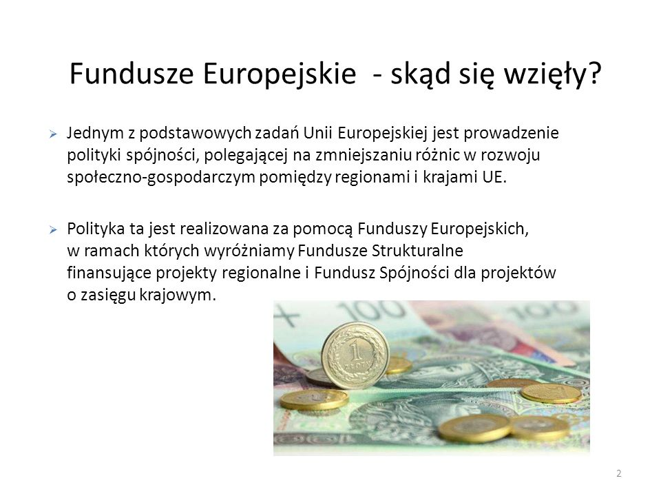 Fundusze Europejskie - skąd się wzięły? 2 Jednym z podstawowych zadań Unii Europejskiej jest prowadzenie polityki spójności, polegającej na zmniejszan