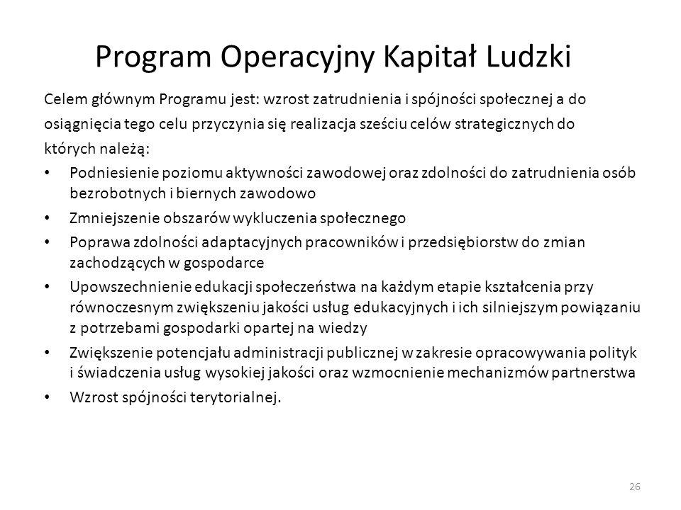 Program Operacyjny Kapitał Ludzki Celem głównym Programu jest: wzrost zatrudnienia i spójności społecznej a do osiągnięcia tego celu przyczynia się re