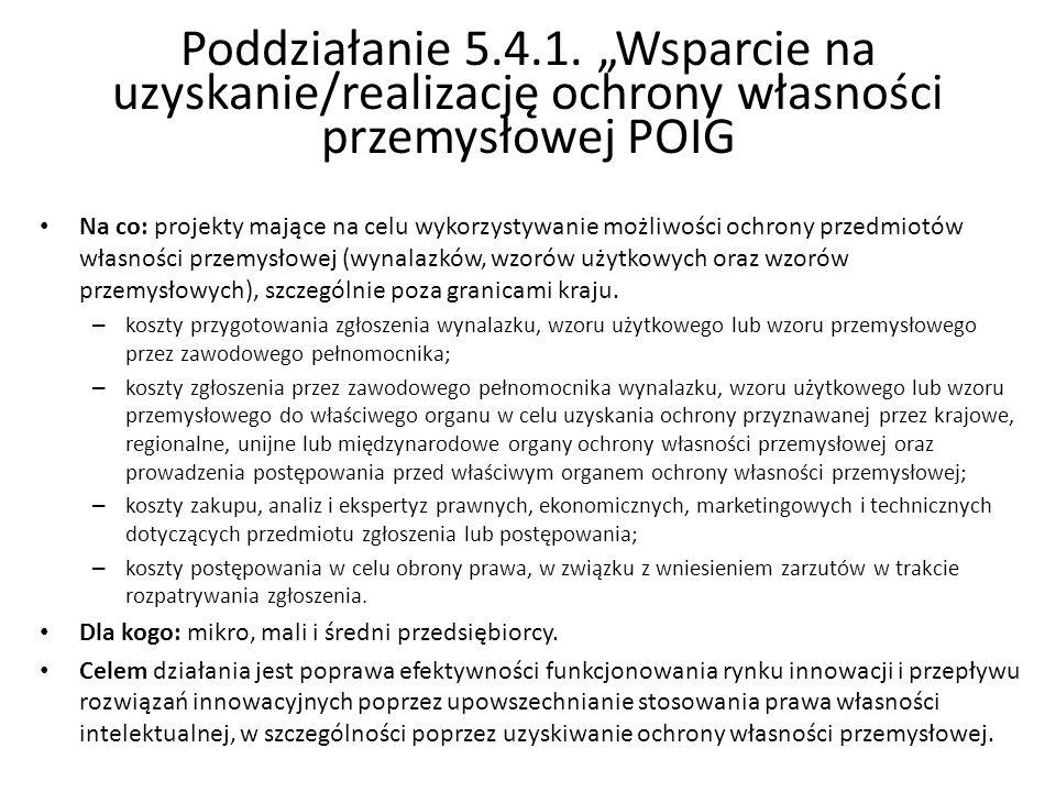 Poddziałanie 5.4.1. Wsparcie na uzyskanie/realizację ochrony własności przemysłowej POIG Na co: projekty mające na celu wykorzystywanie możliwości och